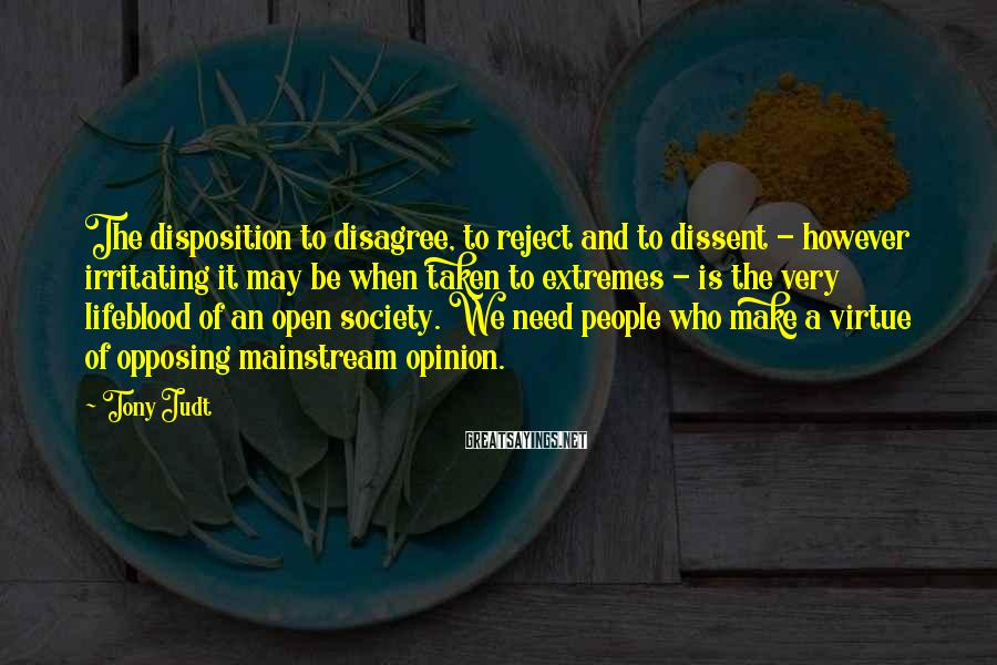 Tony Judt Sayings: The disposition to disagree, to reject and to dissent - however irritating it may be