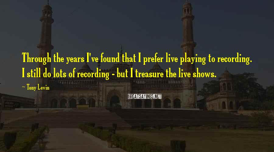 Tony Levin Sayings: Through the years I've found that I prefer live playing to recording. I still do