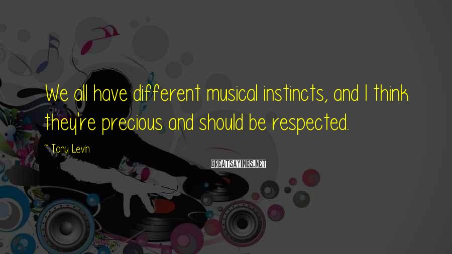Tony Levin Sayings: We all have different musical instincts, and I think they're precious and should be respected.