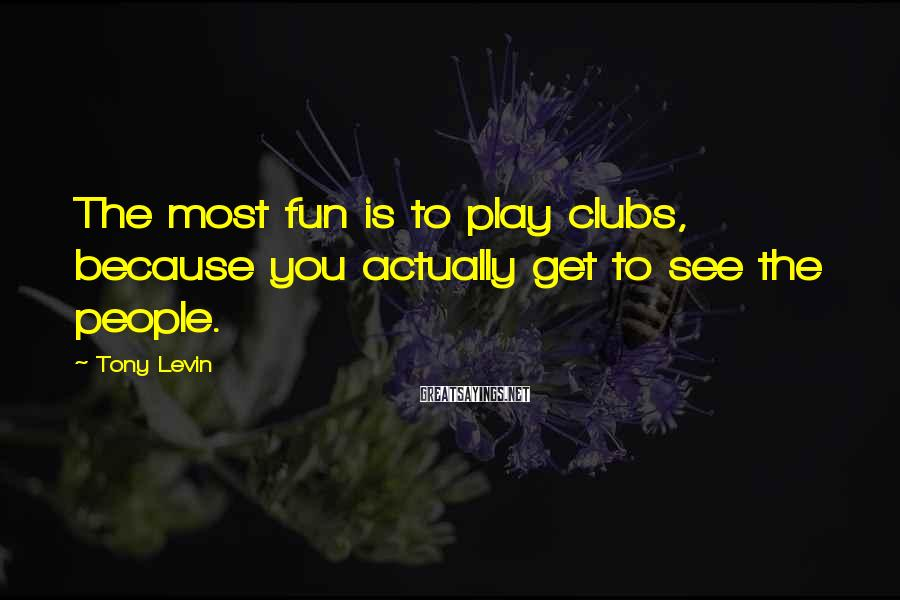 Tony Levin Sayings: The most fun is to play clubs, because you actually get to see the people.