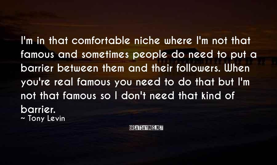 Tony Levin Sayings: I'm in that comfortable niche where I'm not that famous and sometimes people do need