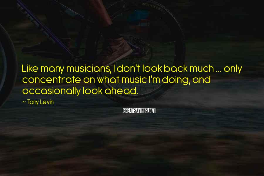 Tony Levin Sayings: Like many musicians, I don't look back much ... only concentrate on what music I'm