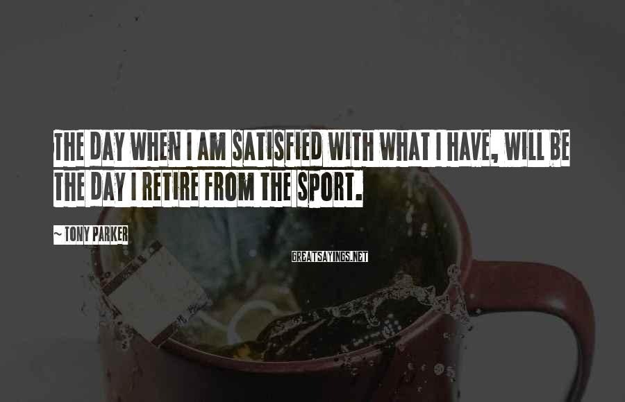 Tony Parker Sayings: The day when I am satisfied with what I have, will be the day I