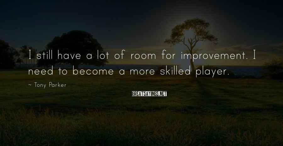 Tony Parker Sayings: I still have a lot of room for improvement. I need to become a more