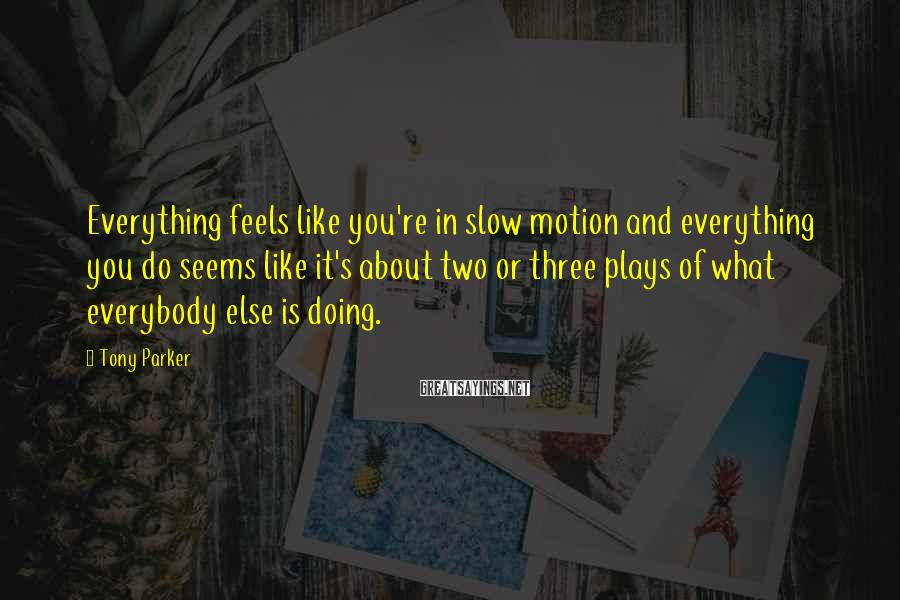 Tony Parker Sayings: Everything feels like you're in slow motion and everything you do seems like it's about