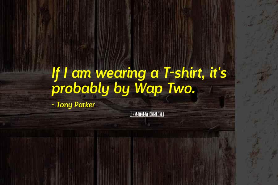 Tony Parker Sayings: If I am wearing a T-shirt, it's probably by Wap Two.