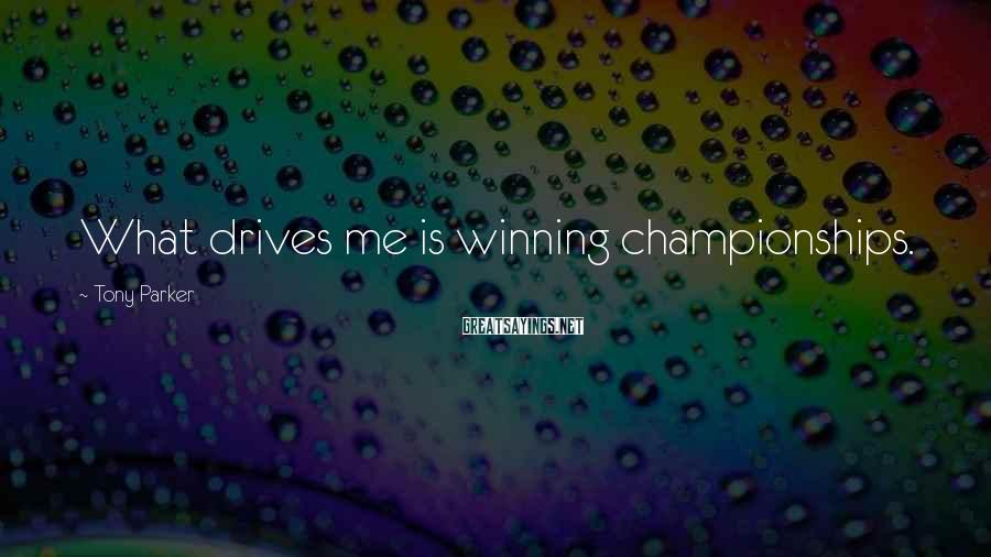 Tony Parker Sayings: What drives me is winning championships.