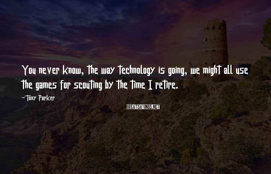 Tony Parker Sayings: You never know, the way technology is going, we might all use the games for