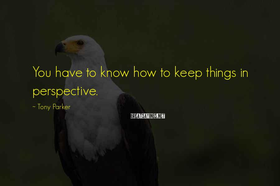 Tony Parker Sayings: You have to know how to keep things in perspective.