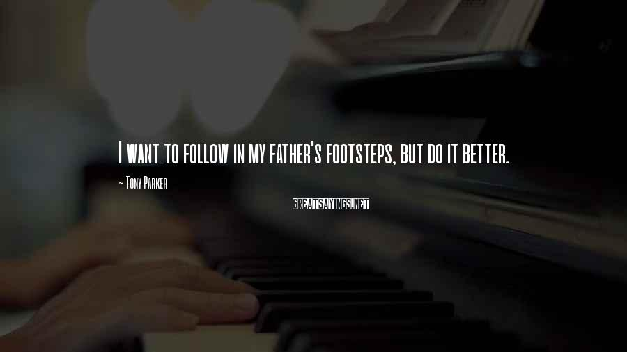 Tony Parker Sayings: I want to follow in my father's footsteps, but do it better.