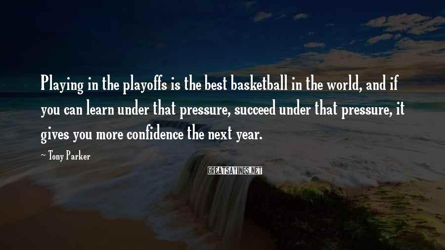 Tony Parker Sayings: Playing in the playoffs is the best basketball in the world, and if you can