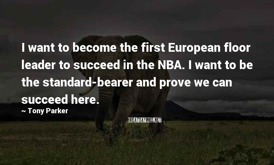 Tony Parker Sayings: I want to become the first European floor leader to succeed in the NBA. I