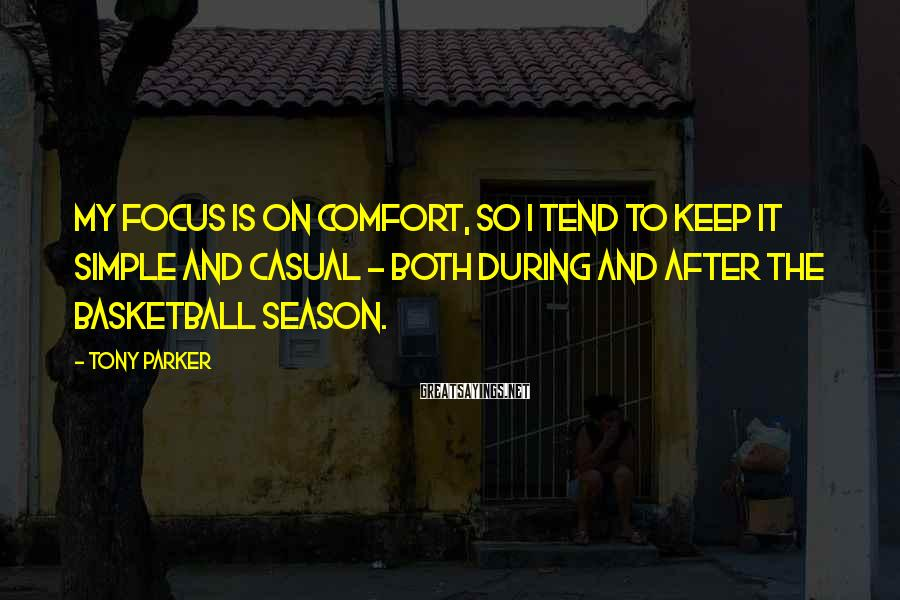 Tony Parker Sayings: My focus is on comfort, so I tend to keep it simple and casual -