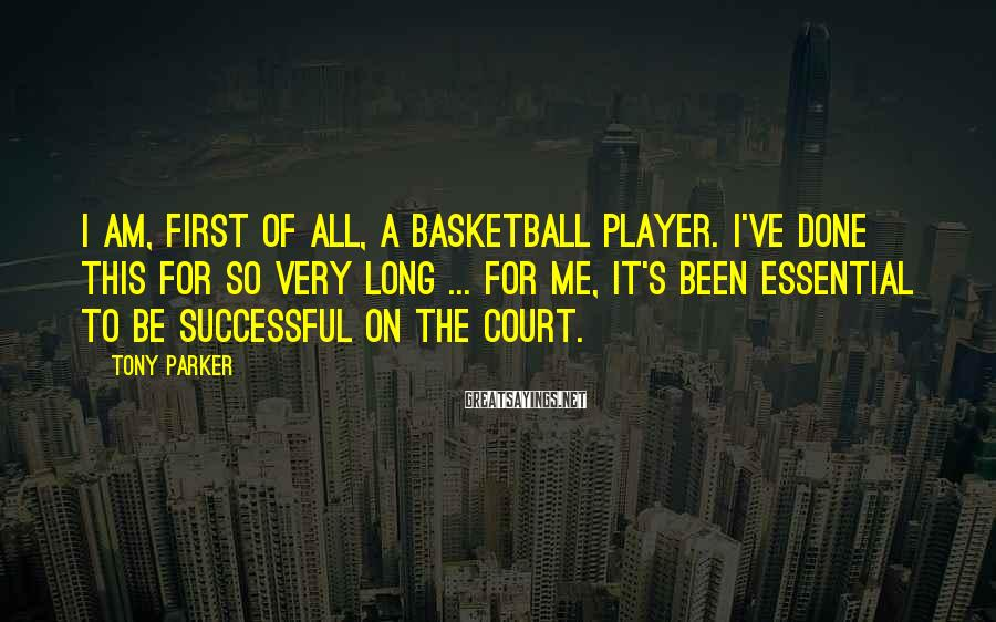 Tony Parker Sayings: I am, first of all, a basketball player. I've done this for so very long