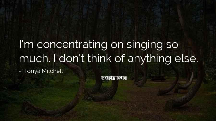 Tonya Mitchell Sayings: I'm concentrating on singing so much. I don't think of anything else.