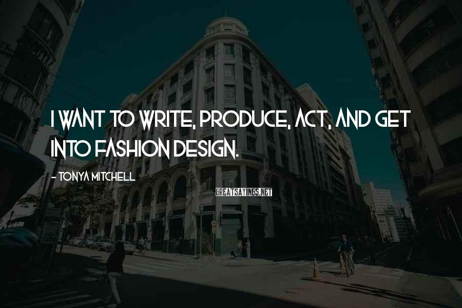 Tonya Mitchell Sayings: I want to write, produce, act, and get into fashion design.