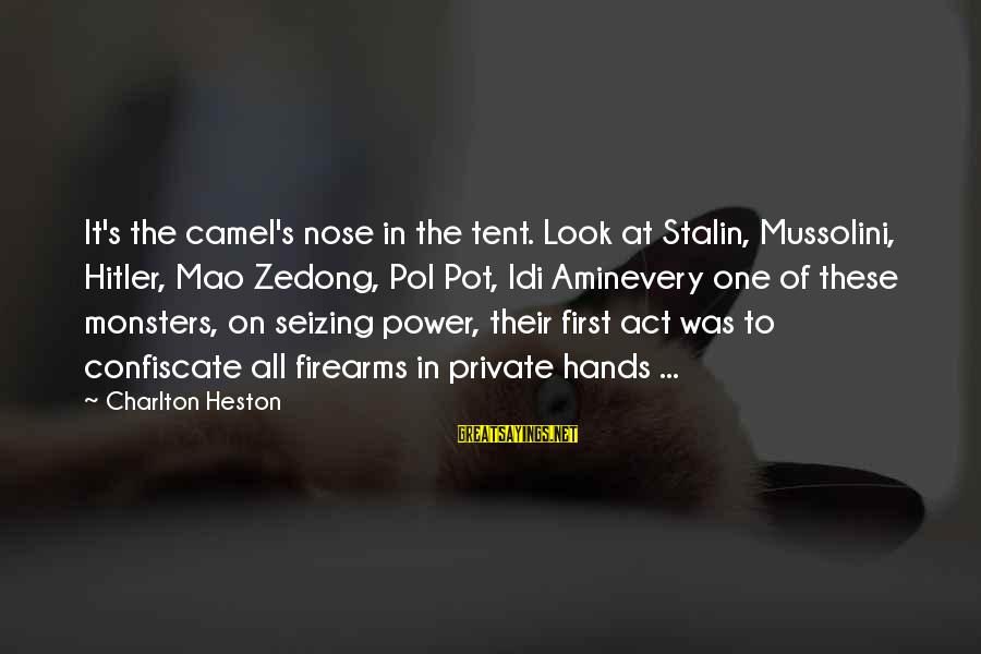 Too Many Hands In The Pot Sayings By Charlton Heston: It's the camel's nose in the tent. Look at Stalin, Mussolini, Hitler, Mao Zedong, Pol