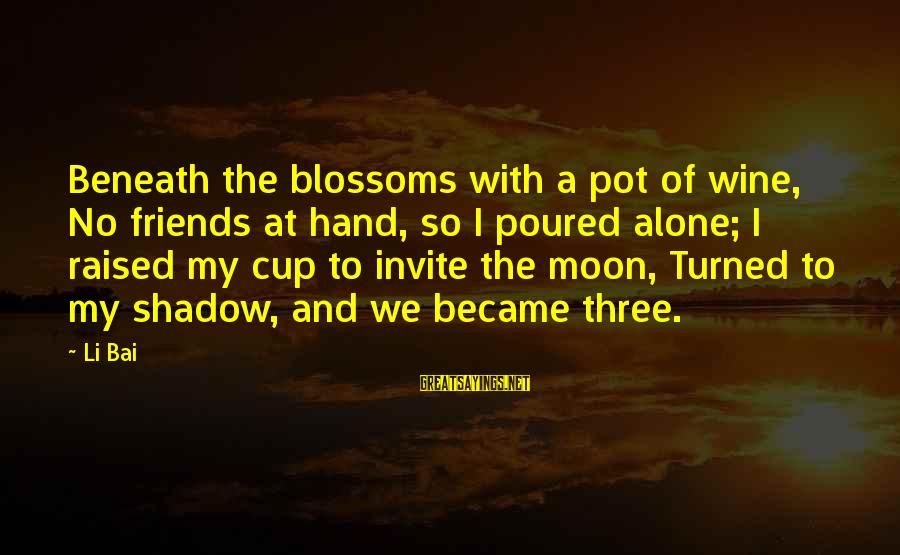 Too Many Hands In The Pot Sayings By Li Bai: Beneath the blossoms with a pot of wine, No friends at hand, so I poured