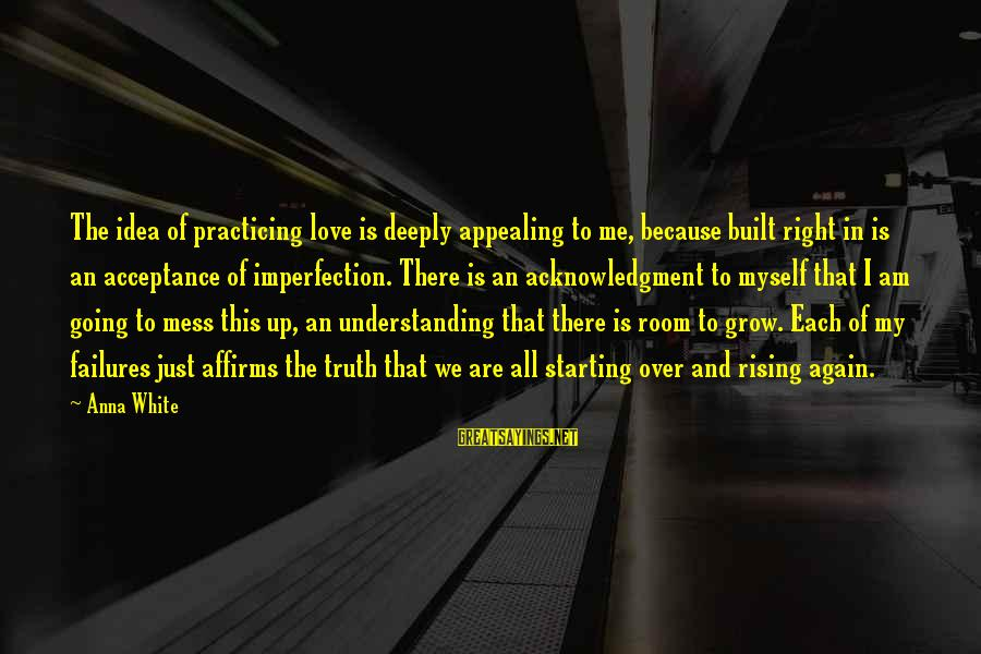 Too Much Going On In My Life Sayings By Anna White: The idea of practicing love is deeply appealing to me, because built right in is