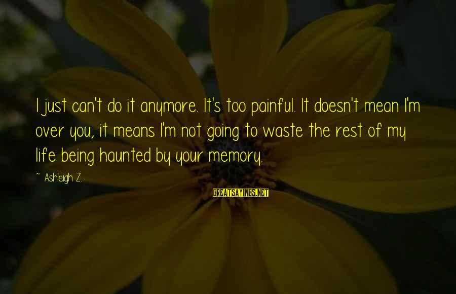 Too Much Going On In My Life Sayings By Ashleigh Z.: I just can't do it anymore. It's too painful. It doesn't mean I'm over you,