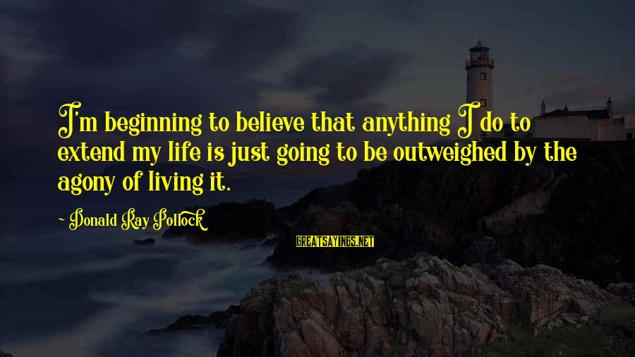 Too Much Going On In My Life Sayings By Donald Ray Pollock: I'm beginning to believe that anything I do to extend my life is just going
