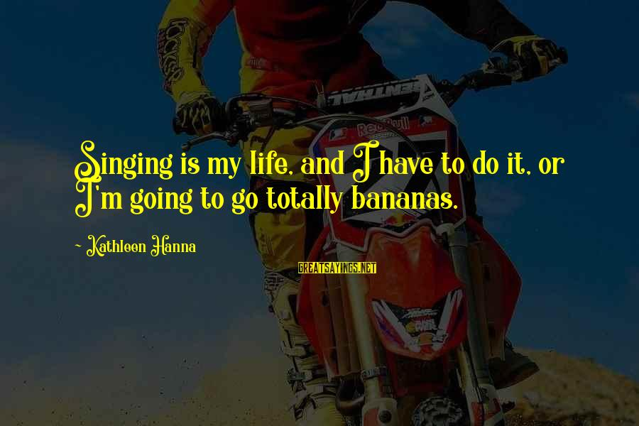 Too Much Going On In My Life Sayings By Kathleen Hanna: Singing is my life, and I have to do it, or I'm going to go