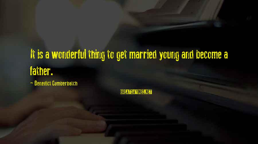 Too Young To Get Married Sayings By Benedict Cumberbatch: It is a wonderful thing to get married young and become a father.