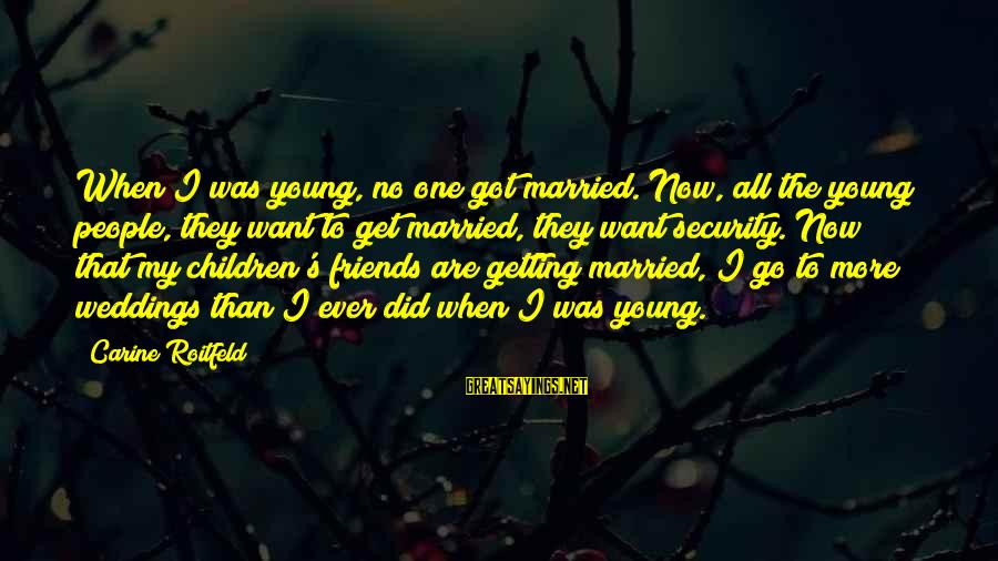 Too Young To Get Married Sayings By Carine Roitfeld: When I was young, no one got married. Now, all the young people, they want