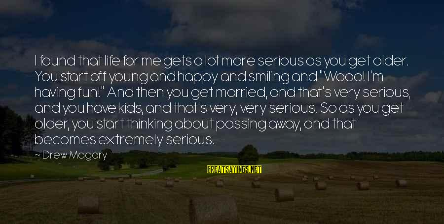 Too Young To Get Married Sayings By Drew Magary: I found that life for me gets a lot more serious as you get older.