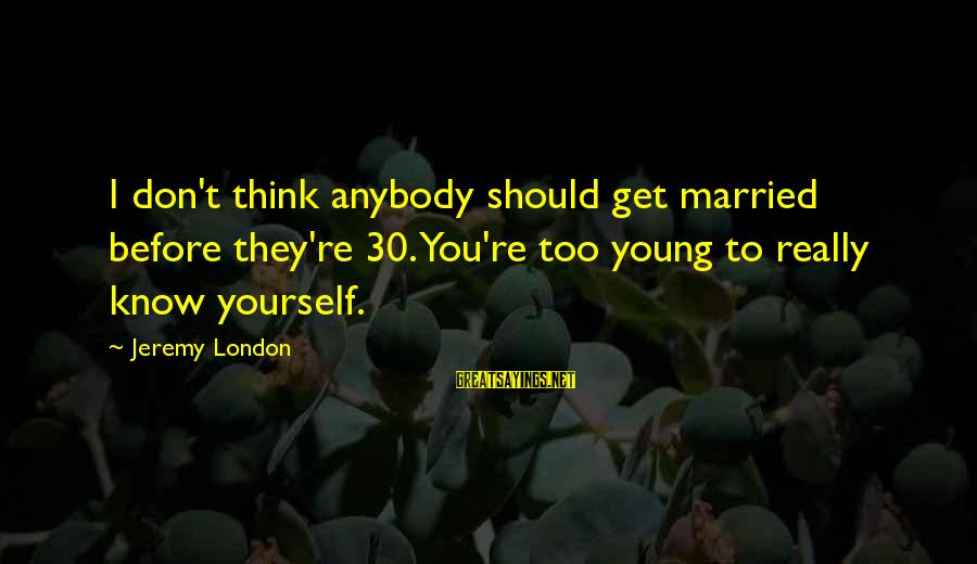 Too Young To Get Married Sayings By Jeremy London: I don't think anybody should get married before they're 30. You're too young to really