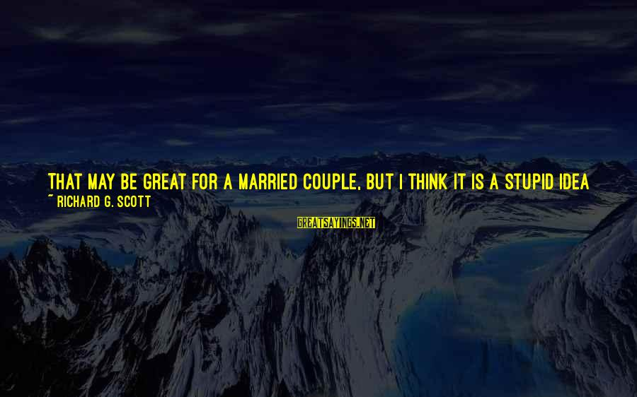 Too Young To Get Married Sayings By Richard G. Scott: That may be great for a married couple, but I think it is a stupid