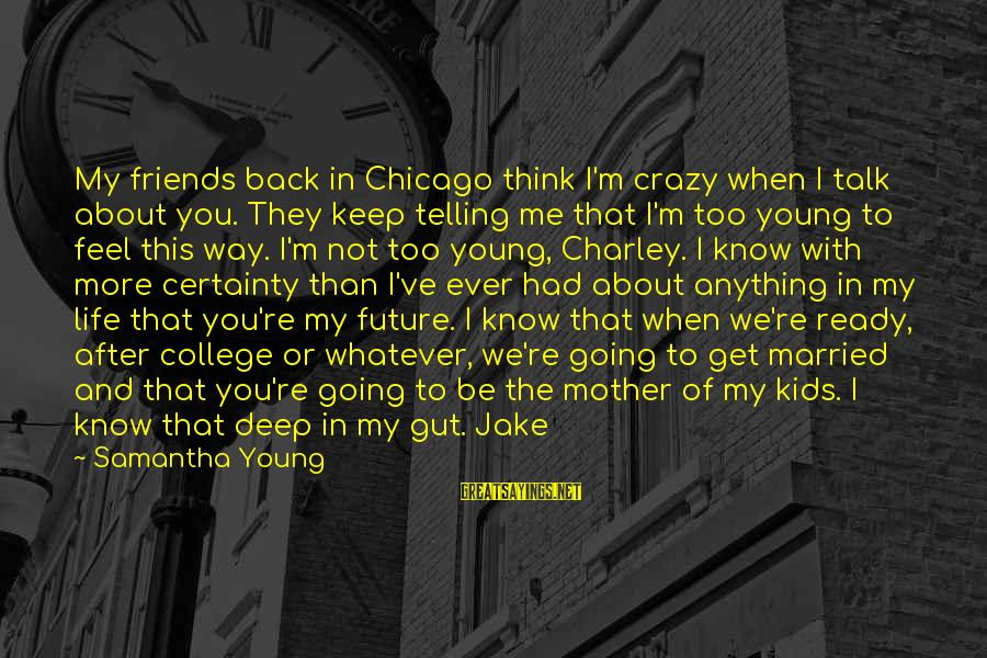 Too Young To Get Married Sayings By Samantha Young: My friends back in Chicago think I'm crazy when I talk about you. They keep