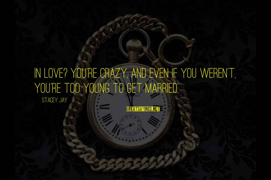 Too Young To Get Married Sayings By Stacey Jay: In love? You're crazy, and even if you weren't, you're too young to get married.