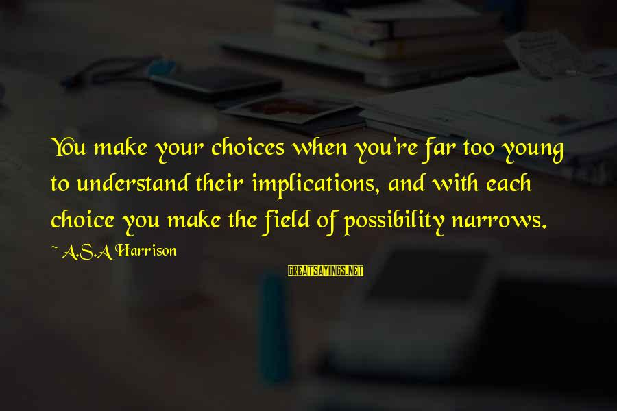 Too Young To Understand Sayings By A.S.A Harrison: You make your choices when you're far too young to understand their implications, and with