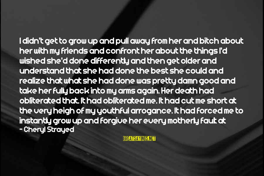 Too Young To Understand Sayings By Cheryl Strayed: I didn't get to grow up and pull away from her and bitch about her