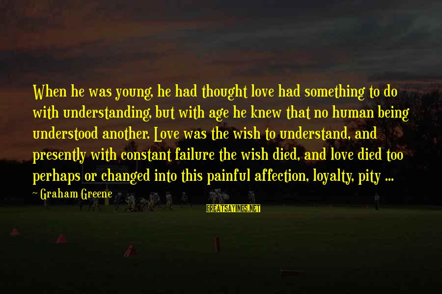 Too Young To Understand Sayings By Graham Greene: When he was young, he had thought love had something to do with understanding, but