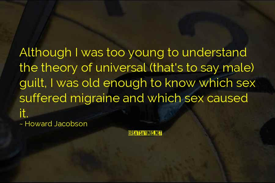 Too Young To Understand Sayings By Howard Jacobson: Although I was too young to understand the theory of universal (that's to say male)