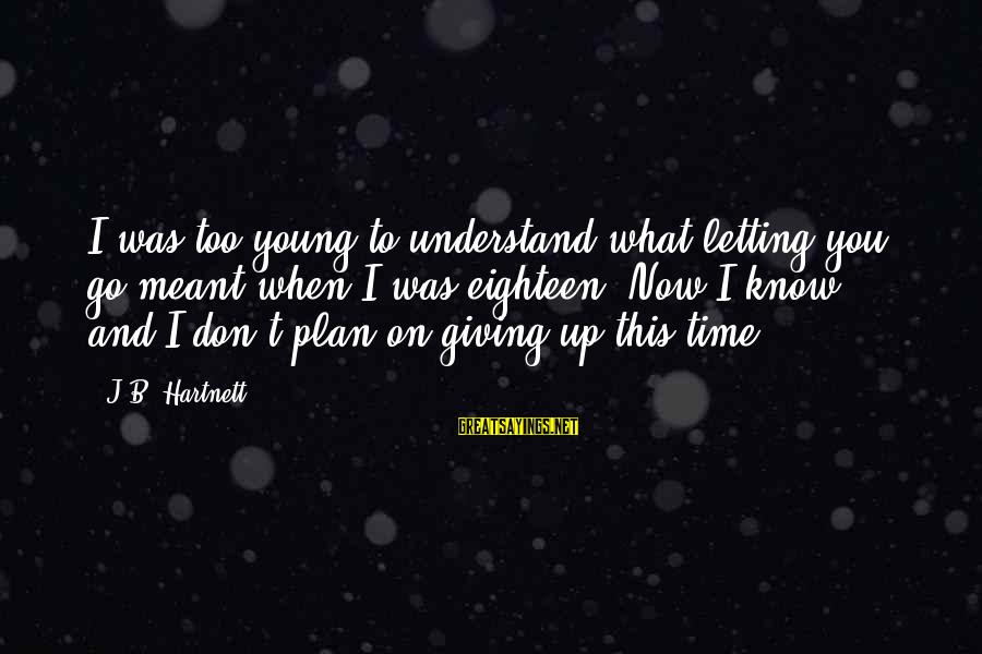 Too Young To Understand Sayings By J.B. Hartnett: I was too young to understand what letting you go meant when I was eighteen.