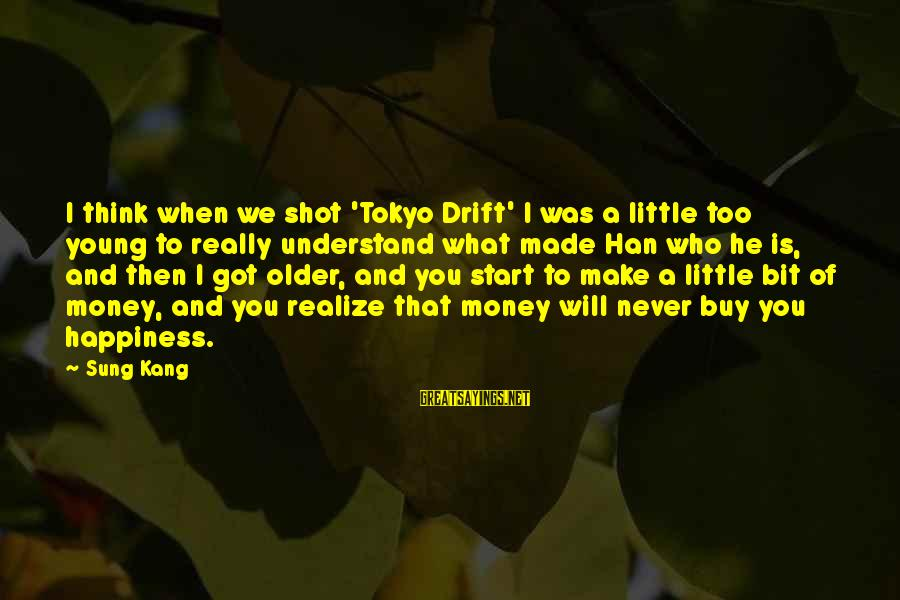 Too Young To Understand Sayings By Sung Kang: I think when we shot 'Tokyo Drift' I was a little too young to really
