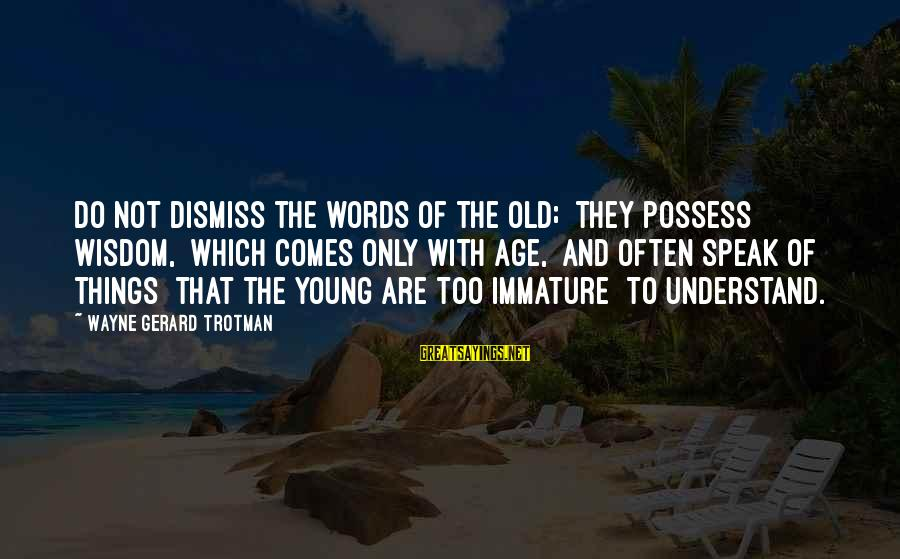Too Young To Understand Sayings By Wayne Gerard Trotman: Do not dismiss the words of the old; they possess wisdom, which comes only with