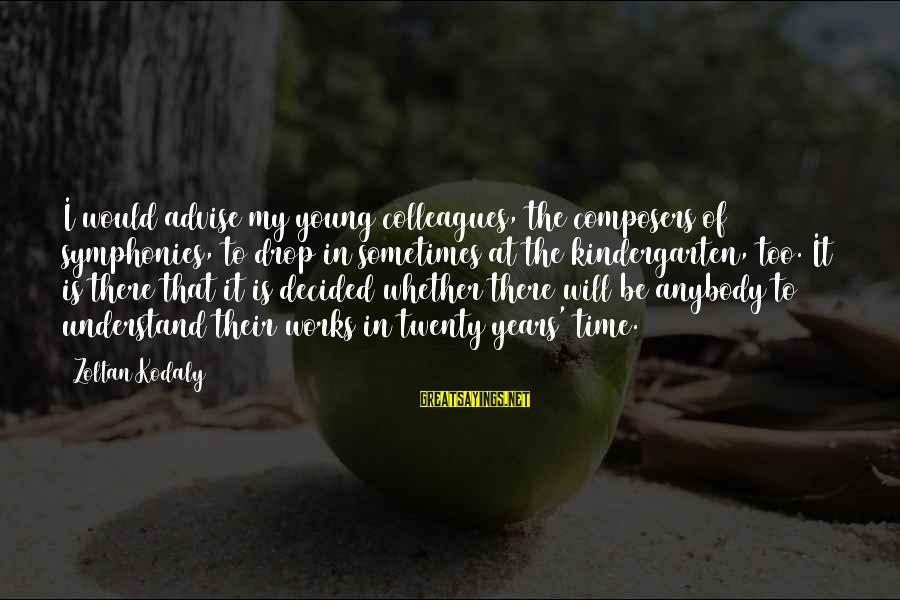 Too Young To Understand Sayings By Zoltan Kodaly: I would advise my young colleagues, the composers of symphonies, to drop in sometimes at