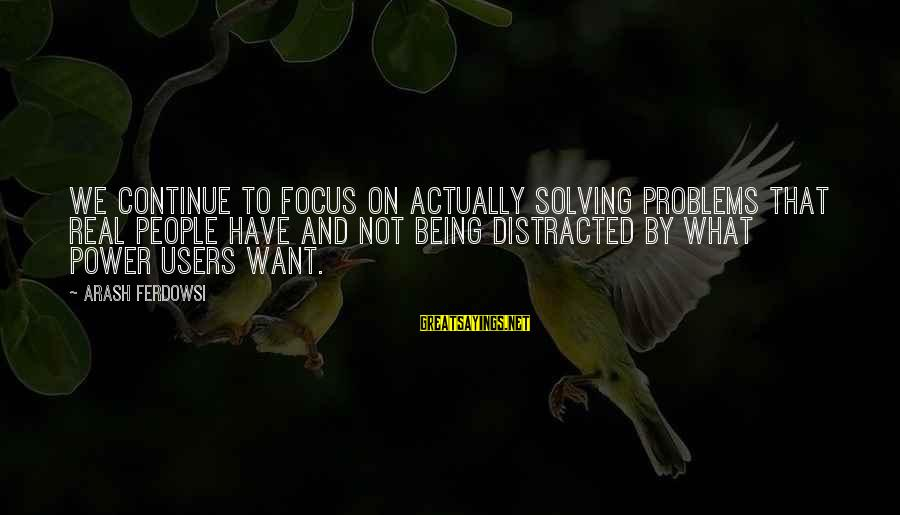 Toolit Sayings By Arash Ferdowsi: We continue to focus on actually solving problems that real people have and not being