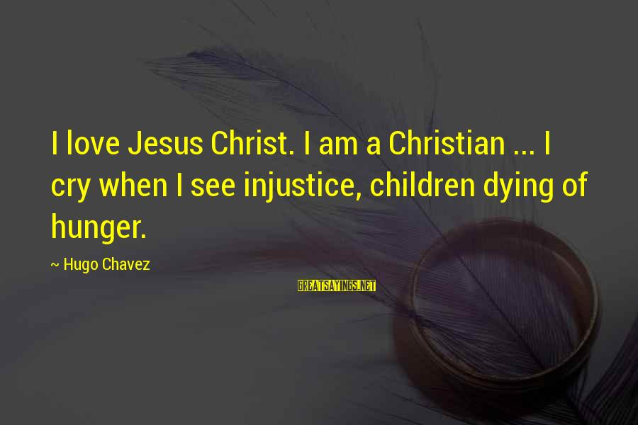 Toolit Sayings By Hugo Chavez: I love Jesus Christ. I am a Christian ... I cry when I see injustice,