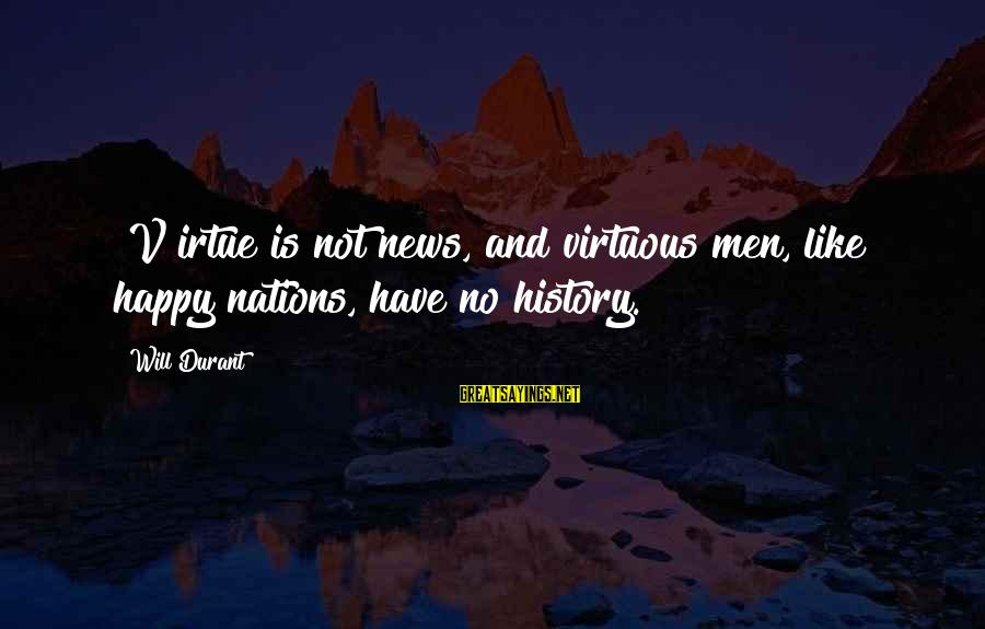 Toolit Sayings By Will Durant: [V]irtue is not news, and virtuous men, like happy nations, have no history.