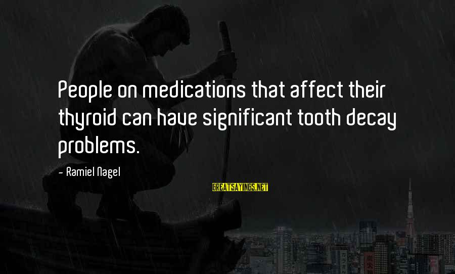 Tooth Decay Sayings By Ramiel Nagel: People on medications that affect their thyroid can have significant tooth decay problems.