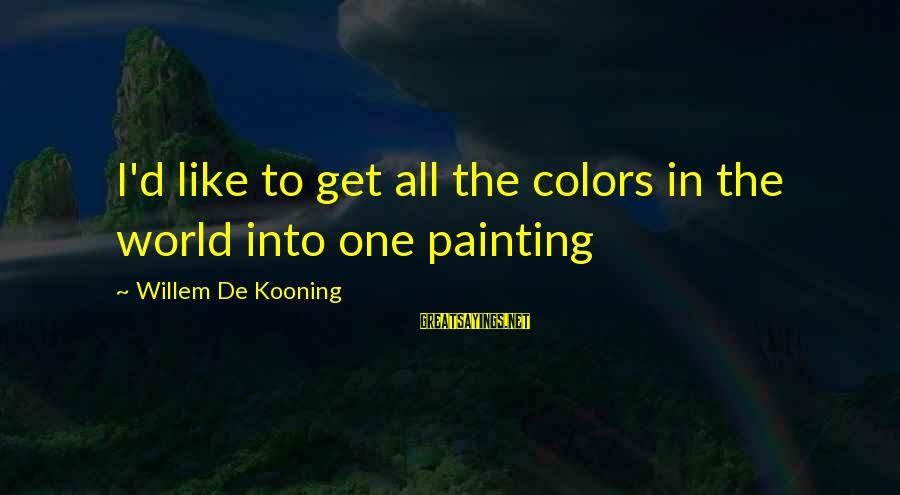 Tooth Decay Sayings By Willem De Kooning: I'd like to get all the colors in the world into one painting