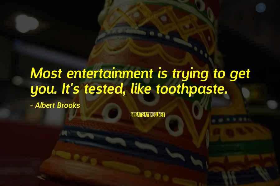 Toothpaste Sayings By Albert Brooks: Most entertainment is trying to get you. It's tested, like toothpaste.
