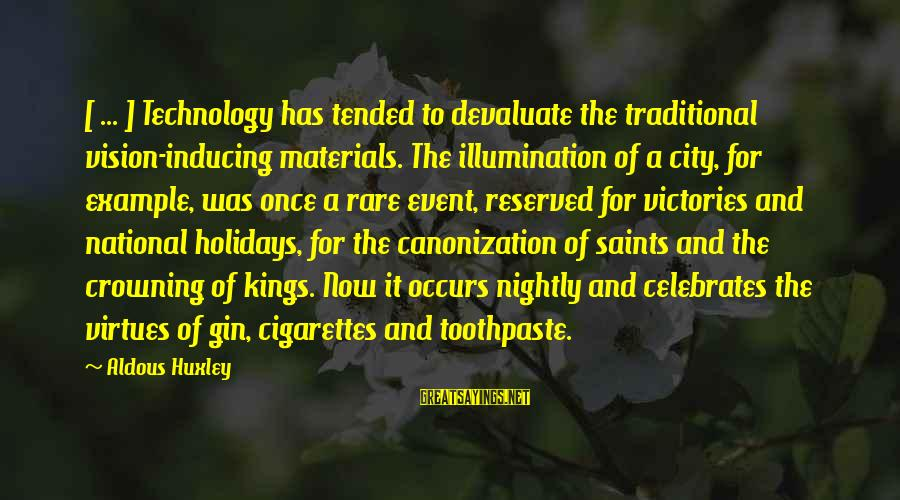 Toothpaste Sayings By Aldous Huxley: [ ... ] Technology has tended to devaluate the traditional vision-inducing materials. The illumination of