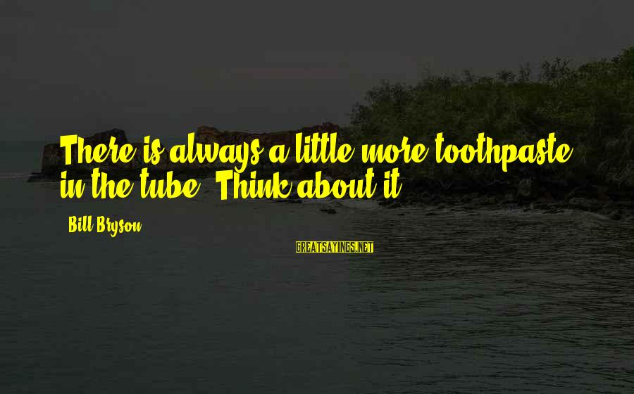 Toothpaste Sayings By Bill Bryson: There is always a little more toothpaste in the tube. Think about it.