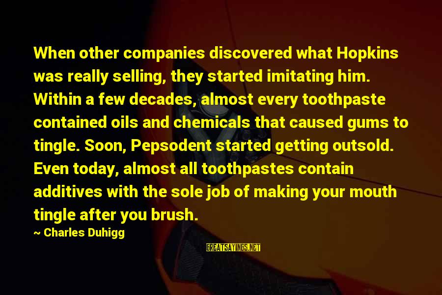Toothpaste Sayings By Charles Duhigg: When other companies discovered what Hopkins was really selling, they started imitating him. Within a